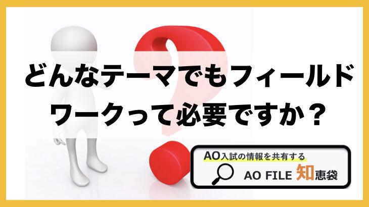 Q:どんなテーマでもフィールドワークって行くべき? AO/総合型選抜対策 |AO FILE 知恵袋